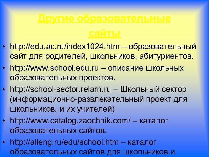 Другие образовательные сайты • http: //edu. ac. ru/index 1024. htm – образовательный сайт для
