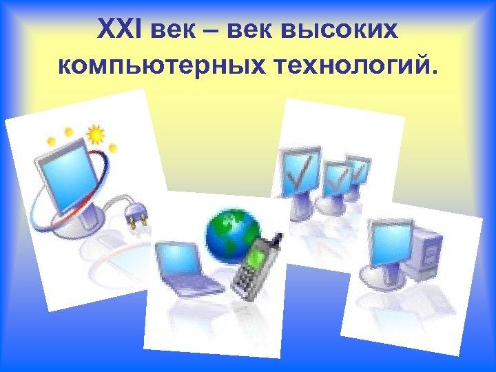 XXI век – век высоких компьютерных технологий.