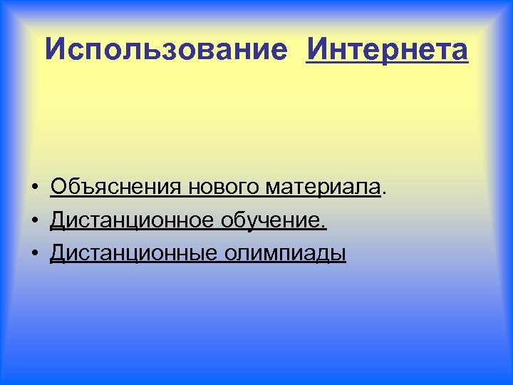 Использование Интернета • Объяснения нового материала. • Дистанционное обучение. • Дистанционные олимпиады