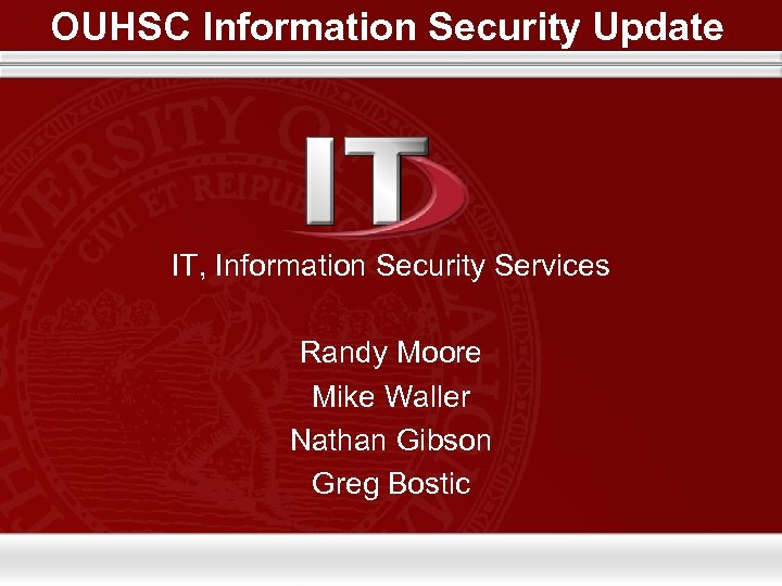 OUHSC Information Security Update IT, Information Security Services Randy Moore Mike Waller Nathan Gibson