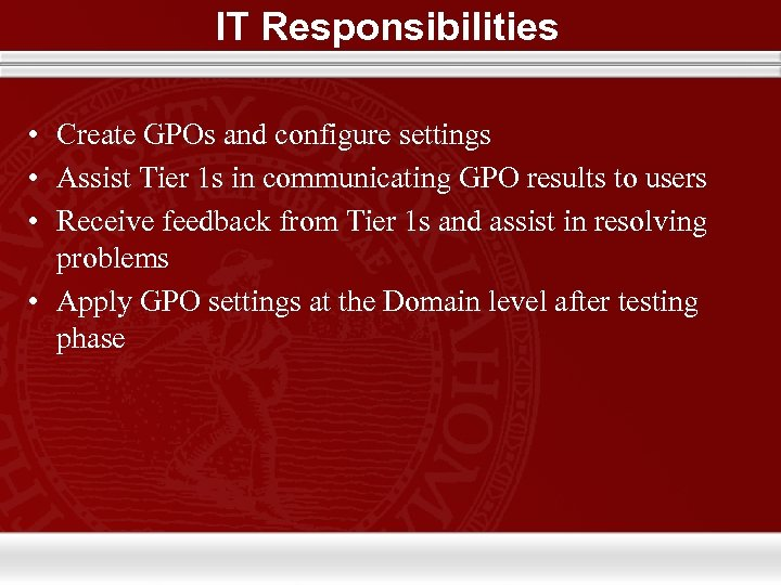 IT Responsibilities • Create GPOs and configure settings • Assist Tier 1 s in