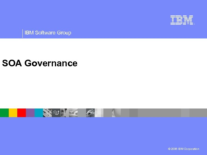 IBM Software Group SOA Governance © 2006 IBM Corporation