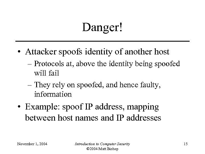 Danger! • Attacker spoofs identity of another host – Protocols at, above the identity