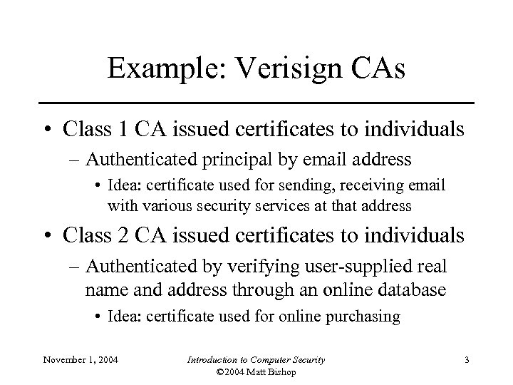 Example: Verisign CAs • Class 1 CA issued certificates to individuals – Authenticated principal