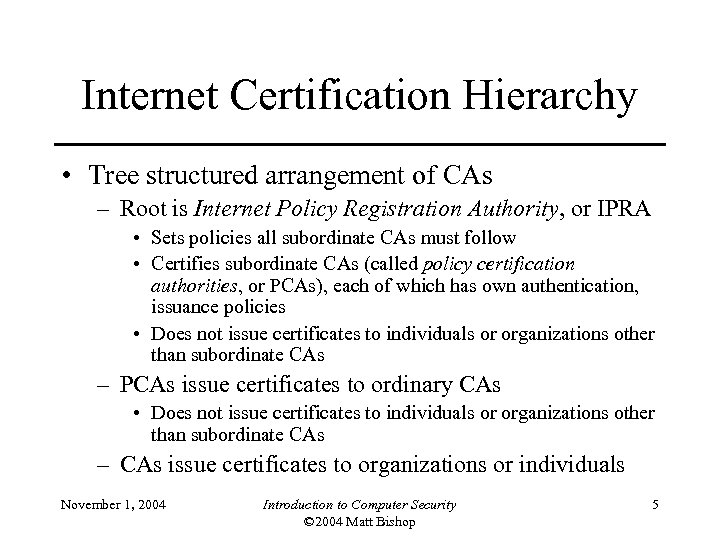 Internet Certification Hierarchy • Tree structured arrangement of CAs – Root is Internet Policy