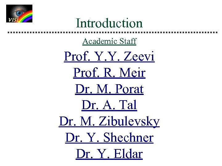 Introduction Academic Staff Prof. Y. Y. Zeevi Prof. R. Meir Dr. M. Porat Dr.