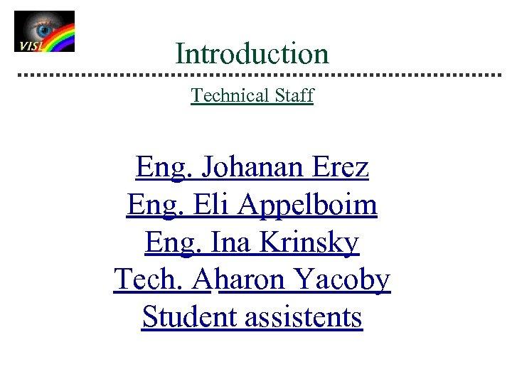 Introduction Technical Staff Eng. Johanan Erez Eng. Eli Appelboim Eng. Ina Krinsky Tech. Aharon