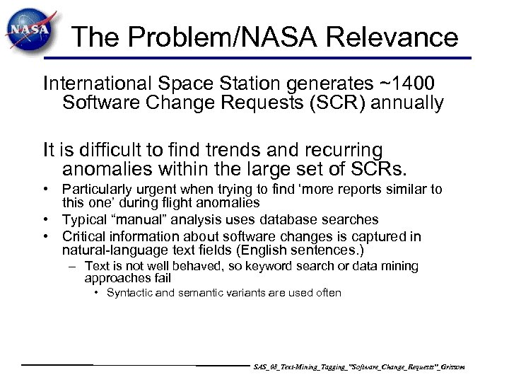 The Problem/NASA Relevance International Space Station generates ~1400 Software Change Requests (SCR) annually It