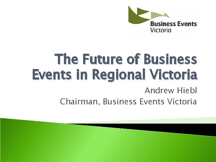 The Future of Business Events in Regional Victoria Andrew Hiebl Chairman, Business Events Victoria
