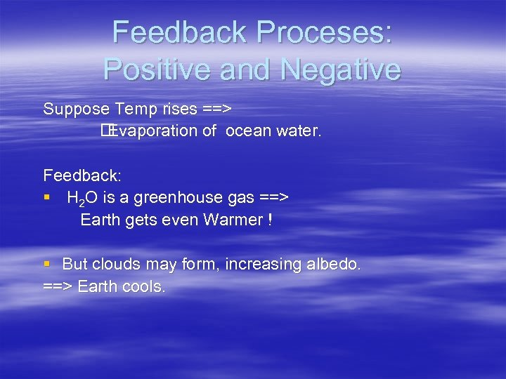 Feedback Proceses: Positive and Negative Suppose Temp rises ==> Evaporation of ocean water. Feedback: