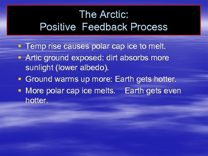 The Arctic: Positive Feedback Process § Temp rise causes polar cap ice to melt.