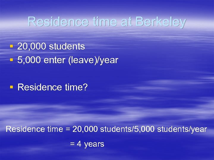 Residence time at Berkeley § 20, 000 students § 5, 000 enter (leave)/year §