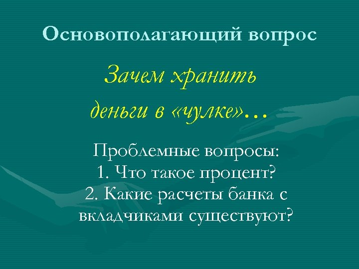 Основополагающий вопрос Зачем хранить деньги в «чулке» … Проблемные вопросы: 1. Что такое процент?