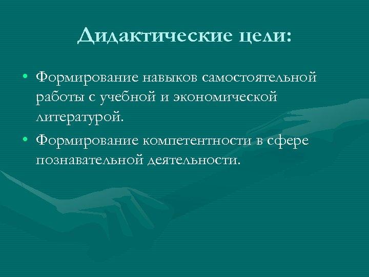 Дидактические цели: • Формирование навыков самостоятельной работы с учебной и экономической литературой. • Формирование