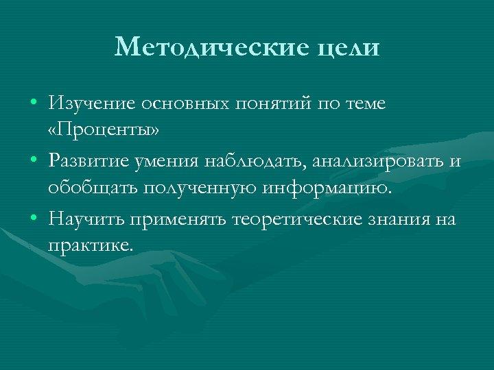 Методические цели • Изучение основных понятий по теме «Проценты» • Развитие умения наблюдать, анализировать