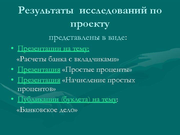Результаты исследований по проекту представлены в виде: • Презентации на тему: «Расчеты банка с