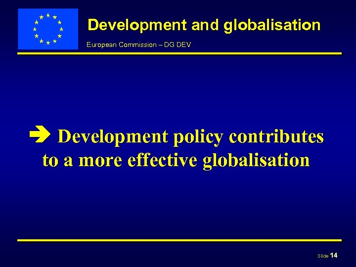 Development and globalisation European Commission – DG DEV Development policy contributes to a more