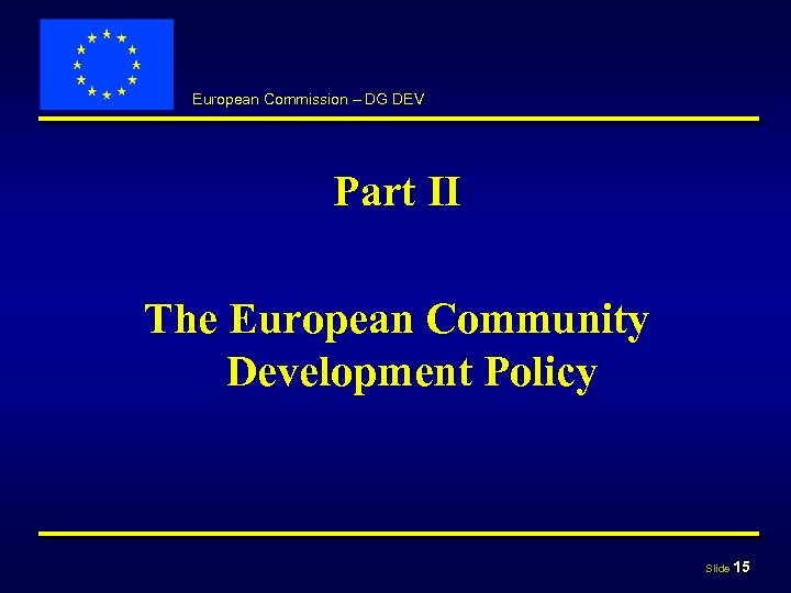 European Commission – DG DEV Part II The European Community Development Policy Slide 15