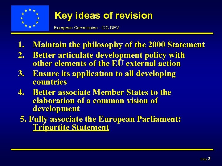 Key ideas of revision European Commission – DG DEV 1. Maintain the philosophy of