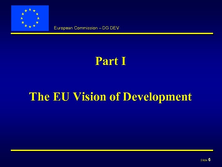 European Commission – DG DEV Part I The EU Vision of Development Slide 6
