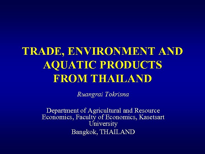 TRADE, ENVIRONMENT AND AQUATIC PRODUCTS FROM THAILAND Ruangrai Tokrisna Department of Agricultural and Resource