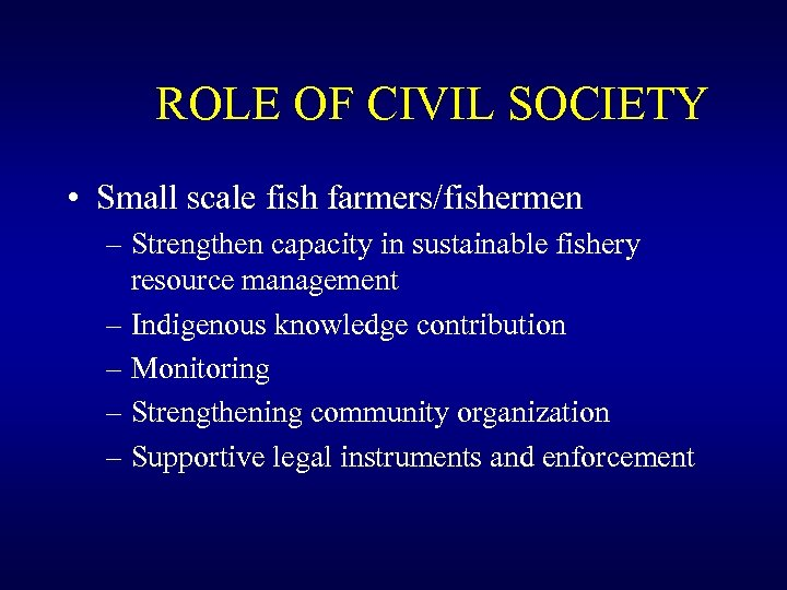 ROLE OF CIVIL SOCIETY • Small scale fish farmers/fishermen – Strengthen capacity in sustainable