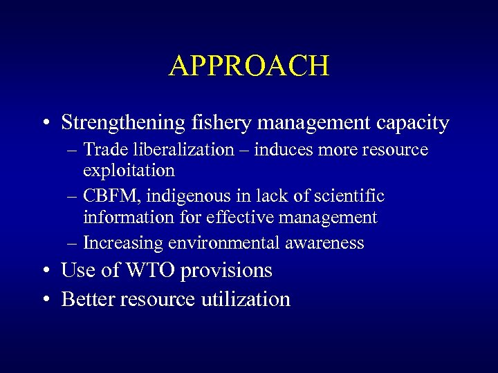 APPROACH • Strengthening fishery management capacity – Trade liberalization – induces more resource exploitation