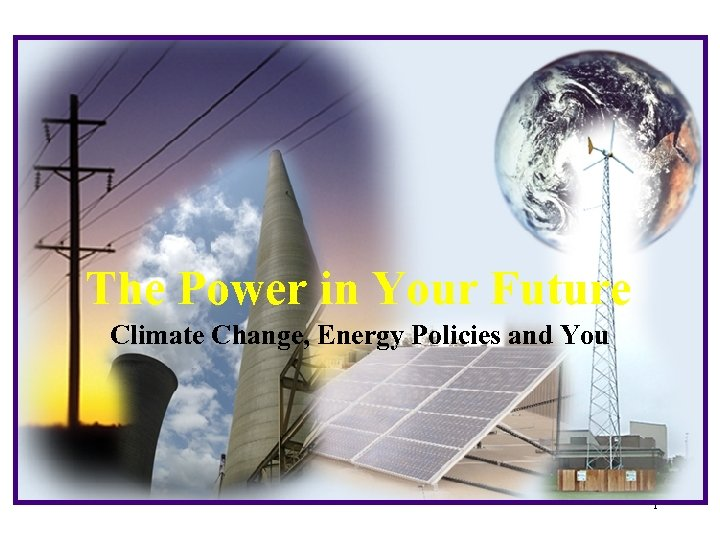 The Power in Your Future Climate Change, Energy Policies and You 1