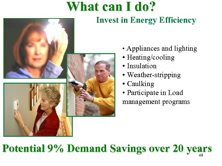 What can I do? Invest in Energy Efficiency • Appliances and lighting • Heating/cooling