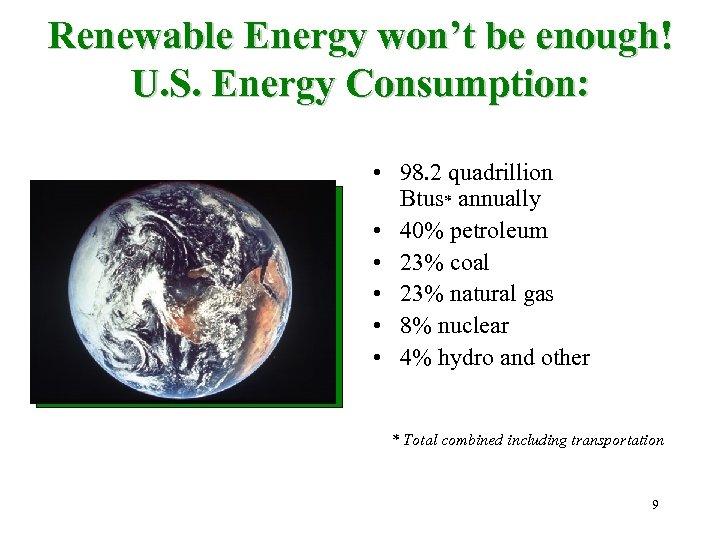 Renewable Energy won't be enough! U. S. Energy Consumption: • 98. 2 quadrillion Btus*