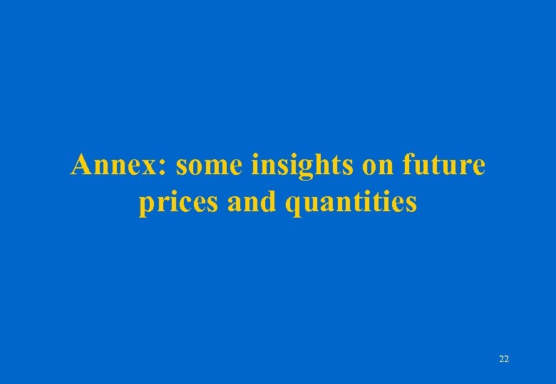 Annex: some insights on future prices and quantities 22