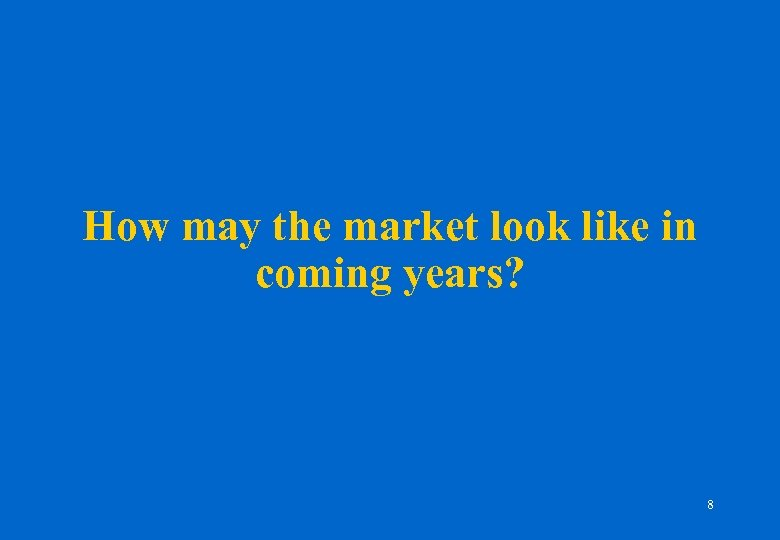 How may the market look like in coming years? 8