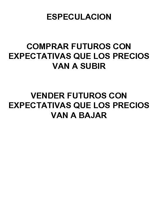 ESPECULACION COMPRAR FUTUROS CON EXPECTATIVAS QUE LOS PRECIOS VAN A SUBIR VENDER FUTUROS CON