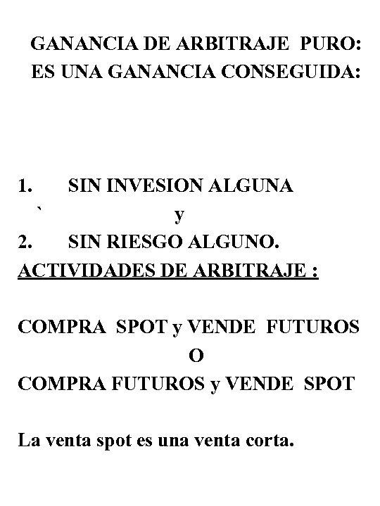 GANANCIA DE ARBITRAJE PURO: ES UNA GANANCIA CONSEGUIDA: 1. SIN INVESION ALGUNA ` y