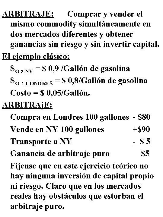 ARBITRAJE: Comprar y vender el mismo commodity simultáneamente en dos mercados diferentes y obtener