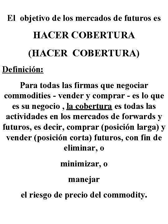 El objetivo de los mercados de futuros es HACER COBERTURA (HACER COBERTURA) Definición: Para
