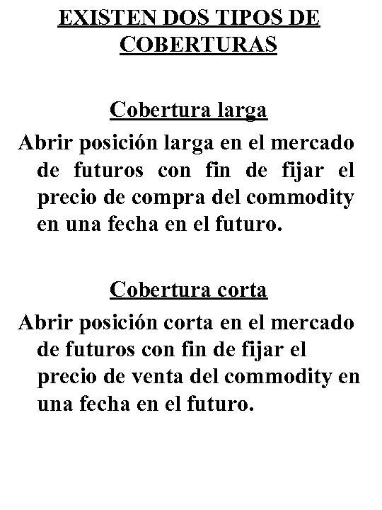 EXISTEN DOS TIPOS DE COBERTURAS Cobertura larga Abrir posición larga en el mercado de