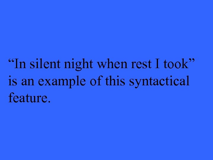 """""""In silent night when rest I took"""" is an example of this syntactical feature."""