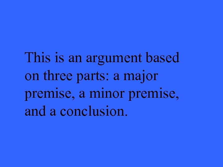 This is an argument based on three parts: a major premise, a minor premise,