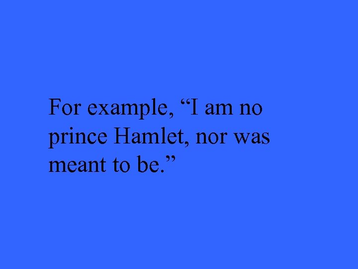 """For example, """"I am no prince Hamlet, nor was meant to be. """""""