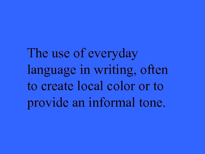 The use of everyday language in writing, often to create local color or to