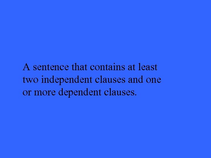 A sentence that contains at least two independent clauses and one or more dependent