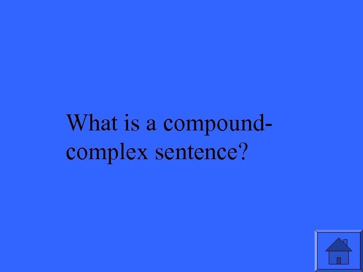 What is a compoundcomplex sentence?