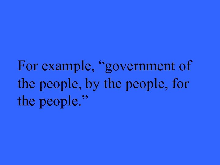 """For example, """"government of the people, by the people, for the people. """""""