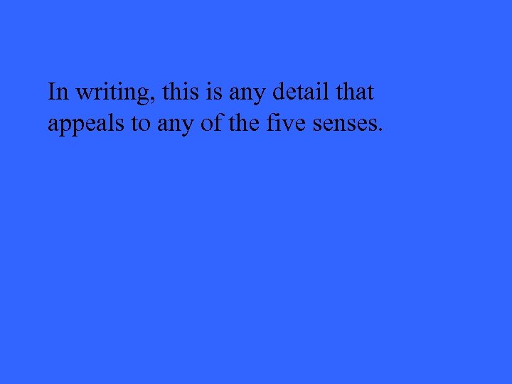 In writing, this is any detail that appeals to any of the five senses.