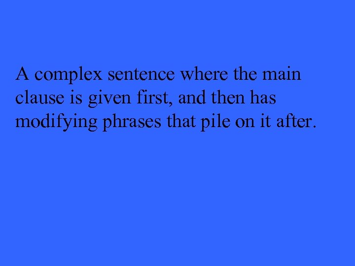 A complex sentence where the main clause is given first, and then has modifying
