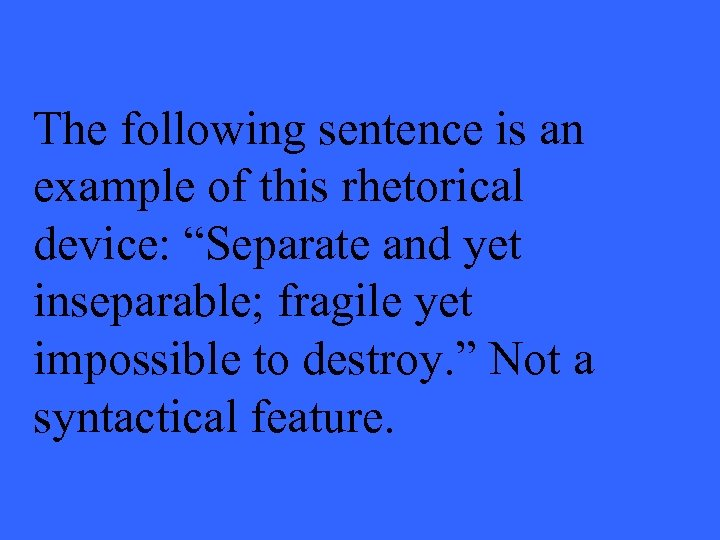 """The following sentence is an example of this rhetorical device: """"Separate and yet inseparable;"""