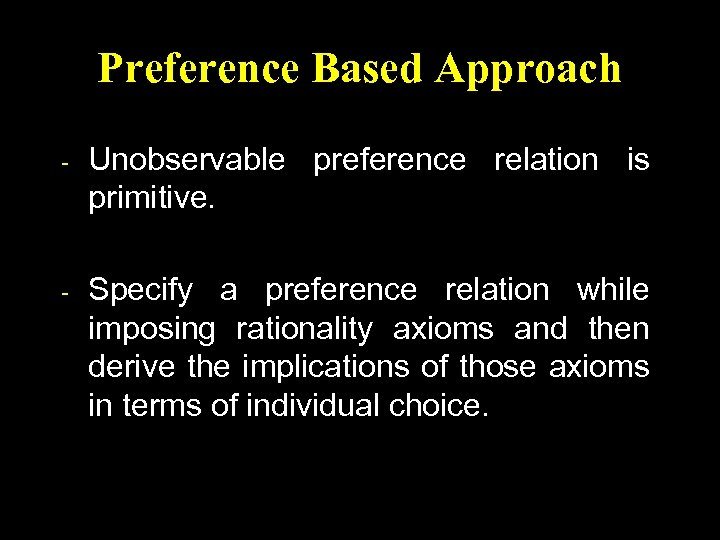 Preference Based Approach - Unobservable preference relation is primitive. - Specify a preference relation