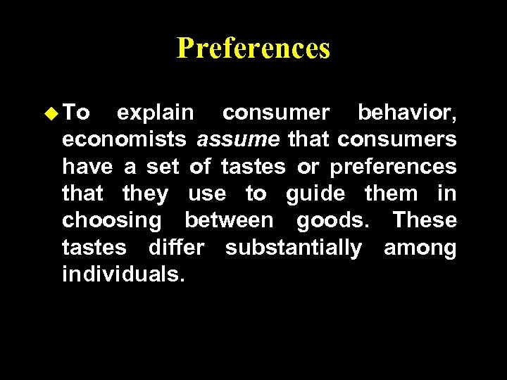 Preferences u To explain consumer behavior, economists assume that consumers have a set of