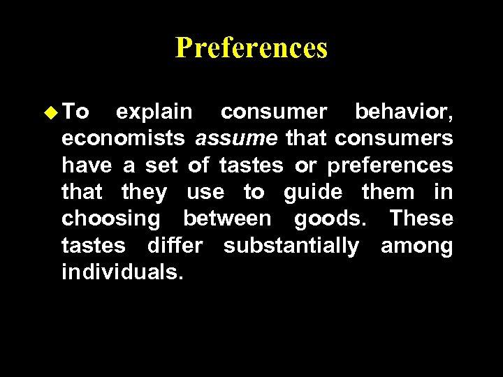 Preferences u To explain consumer behavior, economists assume that consumers have a set of